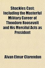Shackles Cast; Including the Masterful Military Career of Theodore Roosevelt and His Merciful Acts as President af Alvan Elmar Clarendon