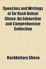 Speeches and Writings of Sir Rash Behari Ghose; An Exhaustive and Comprehensive Collection af Rashbehary Ghose