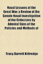 Naval Lessons of the Great War, a Review of the Senate Naval Investigation of the Criticisms by Admiral Sims of the Policies and Methods of af Tracy Barrett Kittredge