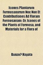 Icones Plantarum Formosanarum NEC Non Et Contributiones Ad Floram Formosanam; Or, Icones of the Plants of Formosa, and Materials for a Flora of af Bunzo Hayata