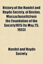 History of the Handel and Haydn Society, of Boston, Massachusettsfrom the Foundation of the Society1815 [To May 25, 1903] af Handel And Haydn Society