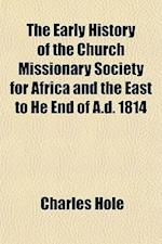 The Early History of the Church Missionary Society for Africa and the East to He End of A.D. 1814 af Charles Hole