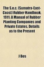 The S.E.C. (Sumatra-East-Coast) Rubber Handbook, 1911; A Manual of Rubber Planting Companies and Private Estates, Details as to the Present af J. Bos