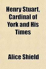 Henry Stuart, Cardinal of York and His Times af Alice Shield