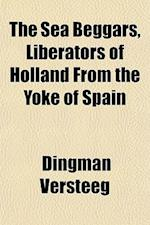 The Sea Beggars, Liberators of Holland from the Yoke of Spain af Dingman Versteeg