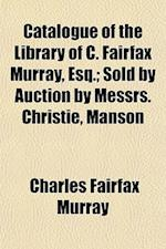 Catalogue of the Library of C. Fairfax Murray, Esq.; Sold by Auction by Messrs. Christie, Manson af Charles Fairfax Murray