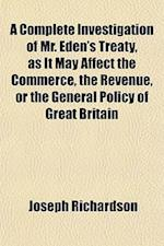 A Complete Investigation of Mr. Eden's Treaty, as It May Affect the Commerce, the Revenue, or the General Policy of Great Britain af Joseph Richardson