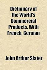 Dictionary of the World's Commercial Products, with French, German af John Arthur Slater