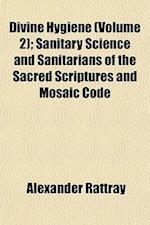 Divine Hygiene (Volume 2); Sanitary Science and Sanitarians of the Sacred Scriptures and Mosaic Code af Alexander Rattray