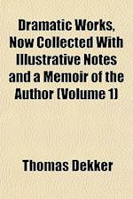 Dramatic Works, Now Collected with Illustrative Notes and a Memoir of the Author (Volume 1)