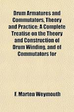 Drum Armatures and Commutators, Theory and Practice; A Complete Treatise on the Theory and Construction of Drum Winding, and of Commutators for af F. Marten Weymouth