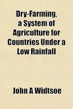 Dry-Farming, a System of Agriculture for Countries Under a Low Rainfall af John a. Widtsoe