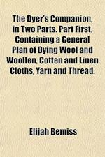 The Dyer's Companion, in Two Parts. Part First, Containing a General Plan of Dying Wool and Woollen, Cotten and Linen Cloths, Yarn and Thread. af Elijah Bemiss