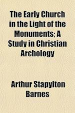 The Early Church in the Light of the Monuments; A Study in Christian Archology af Arthur Stapylton Barnes