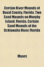 Certain River Mounds of Duval County, Florida. Two Sand Mounds on Murphy Island, Florida. Certain Sand Mounds of the Ocklawaha River, Florida