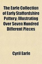 The Earle Collection of Early Staffordshire Pottery; Illustrating Over Seven Hundred Different Pieces af Cyril Earle