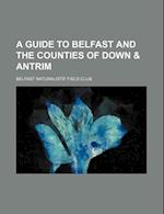 A Guide to Belfast and the Counties of Down & Antrim af Belfast Naturalists' Field Club