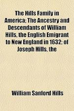 The Hills Family in America; The Ancestry and Descendants of William Hills, the English Emigrant to New England in 1632; Of Joseph Hills, the af William Sanford Hills