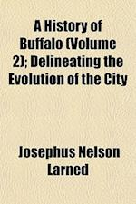 A History of Buffalo (Volume 2); Delineating the Evolution of the City