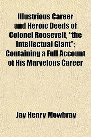 Bog, paperback Illustrious Career and Heroic Deeds of Colonel Roosevelt, the Intellectual Giant; Containing a Full Account of His Marvelous Career af Jay Henry Mowbray