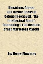 Illustrious Career and Heroic Deeds of Colonel Roosevelt, the Intellectual Giant; Containing a Full Account of His Marvelous Career af Jay Henry Mowbray
