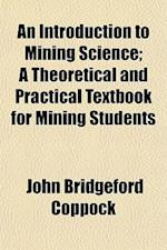 An Introduction to Mining Science; A Theoretical and Practical Textbook for Mining Students af John Bridgeford Coppock