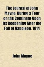 The Journal of John Mayne, During a Tour on the Continent Upon Its Reopening After the Fall of Napoleon, 1814 af John Mayne