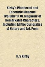 Kirby's Wonderful and Eccentric Museum (Volume 1); Or, Magazine of Remarkable Characters. Including All the Curiosities of Nature and Art, from af R. S. Kirby