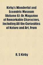 Kirby's Wonderful and Eccentric Museum (Volume 6); Or, Magazine of Remarkable Characters. Including All the Curiosities of Nature and Art, from af R. S. Kirby