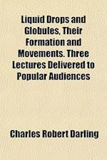 Liquid Drops and Globules, Their Formation and Movements. Three Lectures Delivered to Popular Audiences af Charles Robert Darling