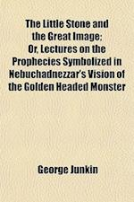 The Little Stone and the Great Image; Or, Lectures on the Prophecies Symbolized in Nebuchadnezzar's Vision of the Golden Headed Monster