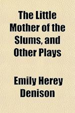 The Little Mother of the Slums, and Other Plays af Emily Herey Denison