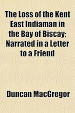 The Loss of the Kent East Indiaman in the Bay of Biscay; Narrated in a Letter to a Friend af Duncan Macgregor