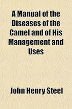A Manual of the Diseases of the Camel and of His Management and Uses af John Henry Steel