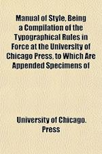 Manual of Style, Being a Compilation of the Typographical Rules in Force at the University of Chicago Press, to Which Are Appended Specimens of af University Of Chicago Press