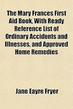 The Mary Frances First Aid Book, with Ready Reference List of Ordinary Accidents and Illnesses, and Approved Home Remedies af Jane Eayre Fryer