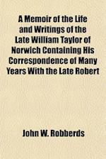A Memoir of the Life and Writings of the Late William Taylor of Norwich Containing His Correspondence of Many Years with the Late Robert af John W. Robberds