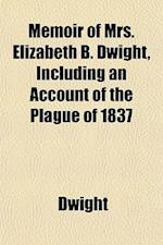 Memoir of Mrs. Elizabeth B. Dwight, Including an Account of the Plague of 1837