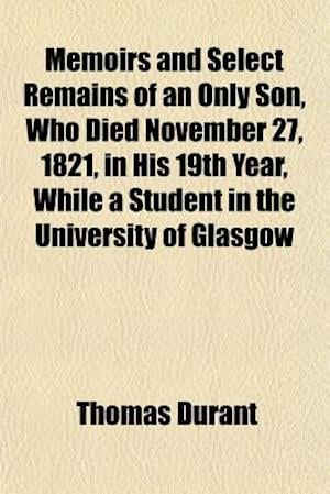 Bog, paperback Memoirs and Select Remains of an Only Son, Who Died November 27, 1821, in His 19th Year, While a Student in the University of Glasgow af Thomas Durant