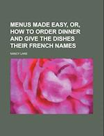 Menus Made Easy, Or, How to Order Dinner and Give the Dishes Their French Names af Nancy Lake