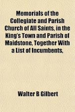 Memorials of the Collegiate and Parish Church of All Saints, in the King's Town and Parish of Maidstone, Together with a List of Incumbents, af Walter B. Gilbert