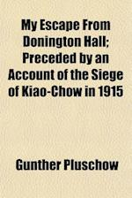 My Escape from Donington Hall; Preceded by an Account of the Siege of Kiao-Chow in 1915 af Gunther Plschow, Gunther Pluschow
