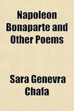 Napoleon Bonaparte and Other Poems af Sara Genevra Chafa