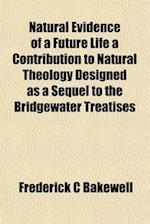 Natural Evidence of a Future Life a Contribution to Natural Theology Designed as a Sequel to the Bridgewater Treatises af Frederick C. Bakewell