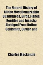 The Natural History of All the Most Remarkable Quadrupeds, Birds, Fishes, Reptiles and Insects; Abridged from Buffon, Goldsmith, Cuvier, and af Charles Mackenzie