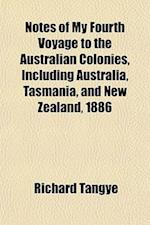 Notes of My Fourth Voyage to the Australian Colonies, Including Australia, Tasmania, and New Zealand, 1886 af Richard Tangye