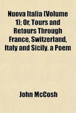 Nuova Italia (Volume 1); Or, Tours and Retours Through France, Switzerland, Italy and Sicily. a Poem af John Mccosh