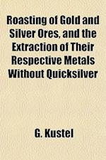 Roasting of Gold and Silver Ores, and the Extraction of Their Respective Metals Without Quicksilver af G. Kstel, G. Kustel