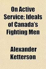 On Active Service; Ideals of Canada's Fighting Men af Alexander Ketterson