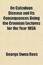 On Calculous Disease and Its Consequences Being the Croonian Lectures for the Year 1856 af George Owen Rees